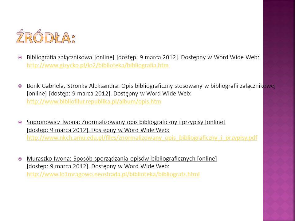 ŹRÓDŁA: Bibliografia załącznikowa [online] [dostęp: 9 marca 2012]. Dostępny w Word Wide Web: http://www.gizycko.pl/lo2/biblioteka/bibliografia.htm.